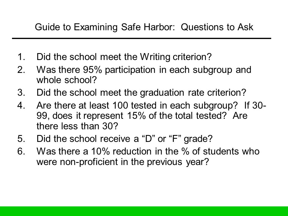 Guide to Examining Safe Harbor: Questions to Ask 1.Did the school meet the Writing criterion? 2.Was there 95% participation in each subgroup and whole