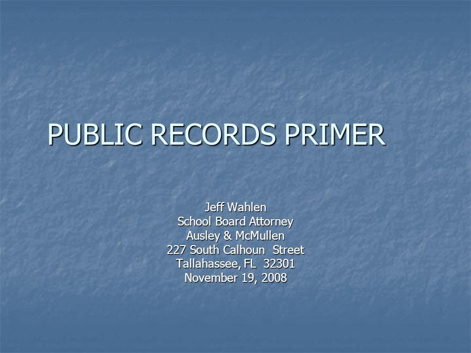 PUBLIC RECORDS PRIMER Jeff Wahlen School Board Attorney Ausley & McMullen 227 South Calhoun Street Tallahassee, FL 32301 November 19, 2008