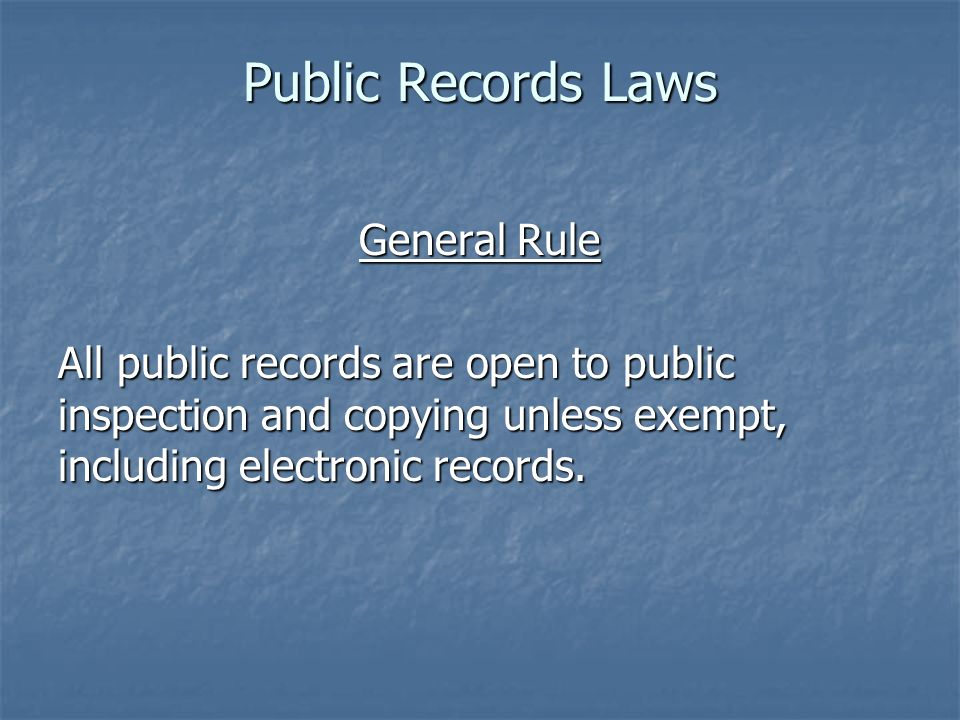 Public Records Laws General Rule All public records are open to public inspection and copying unless exempt, including electronic records.