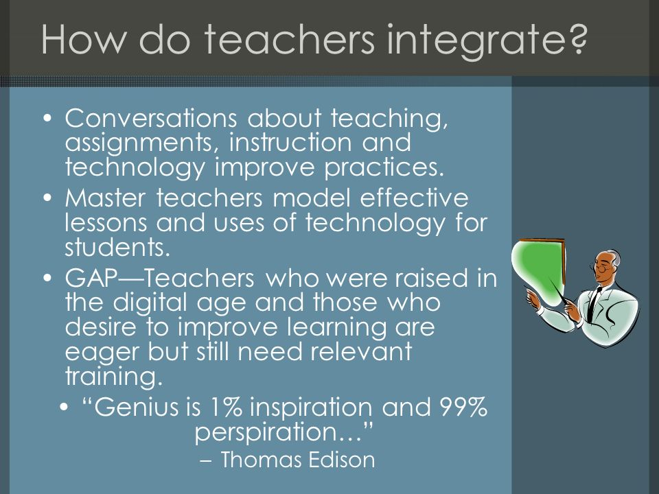 How do teachers integrate? Conversations about teaching, assignments, instruction and technology improve practices. Master teachers model effective le