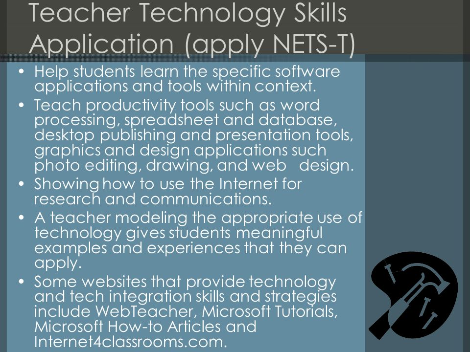 Teacher Technology Skills Application (apply NETS-T) Help students learn the specific software applications and tools within context. Teach productivi