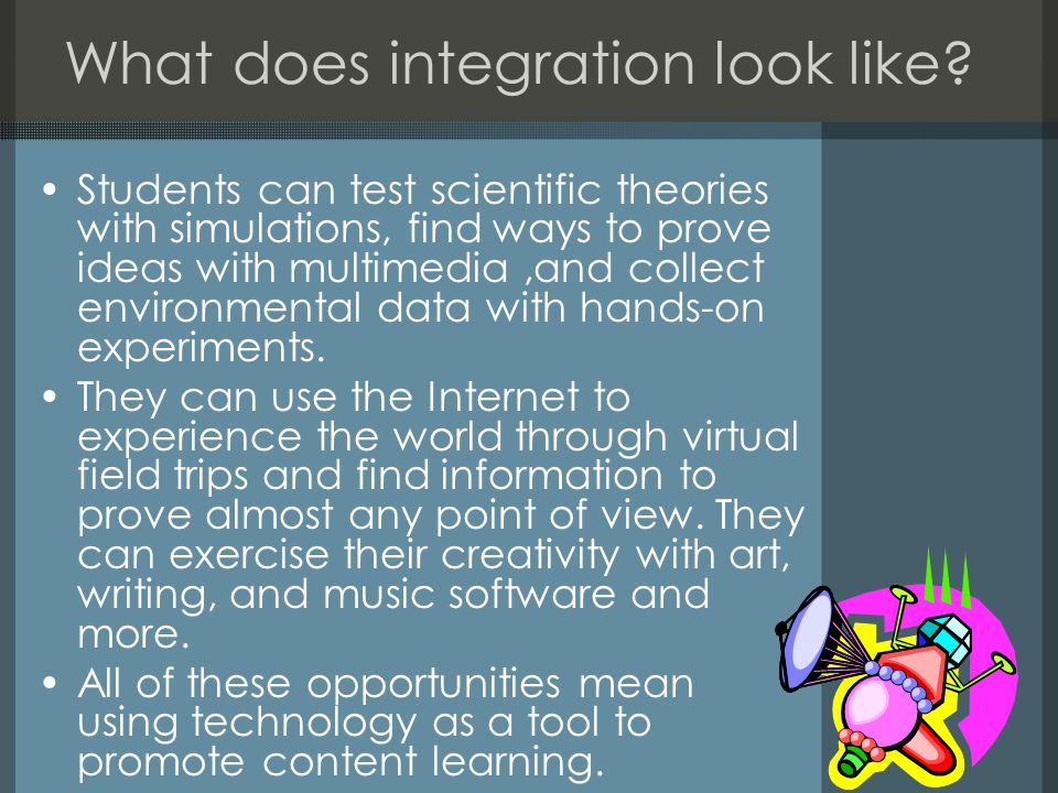 What does integration look like? Students can test scientific theories with simulations, find ways to prove ideas with multimedia,and collect environm