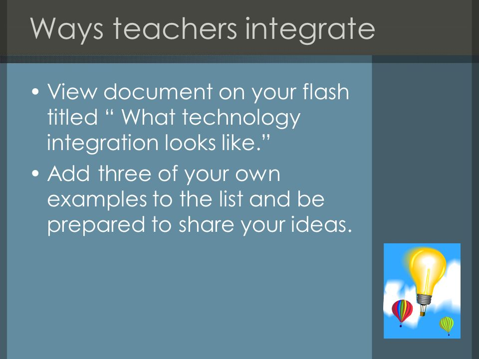 Ways teachers integrate View document on your flash titled What technology integration looks like. Add three of your own examples to the list and be p