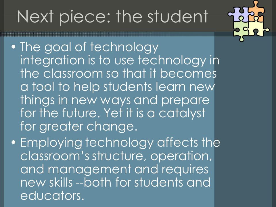 Next piece: the student The goal of technology integration is to use technology in the classroom so that it becomes a tool to help students learn new