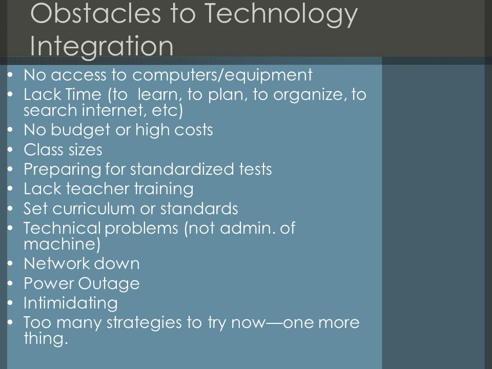 Obstacles to Technology Integration No access to computers/equipment Lack Time (to learn, to plan, to organize, to search internet, etc) No budget or