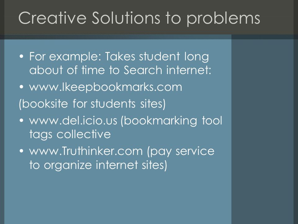 Creative Solutions to problems For example: Takes student long about of time to Search internet: www.Ikeepbookmarks.com (booksite for students sites)