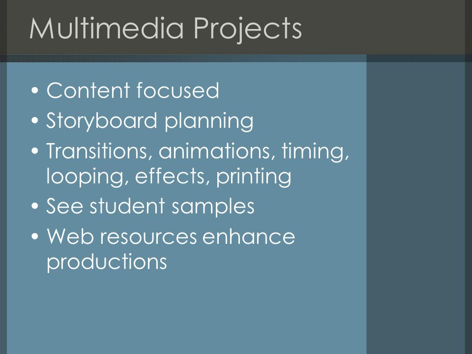 Multimedia Projects Content focused Storyboard planning Transitions, animations, timing, looping, effects, printing See student samples Web resources