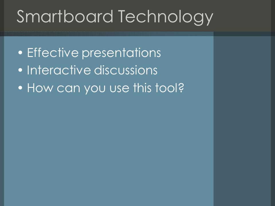 Smartboard Technology Effective presentations Interactive discussions How can you use this tool?