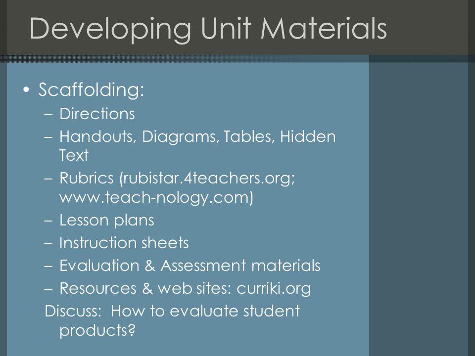 Developing Unit Materials Scaffolding: –Directions –Handouts, Diagrams, Tables, Hidden Text –Rubrics (rubistar.4teachers.org; www.teach-nology.com) –L