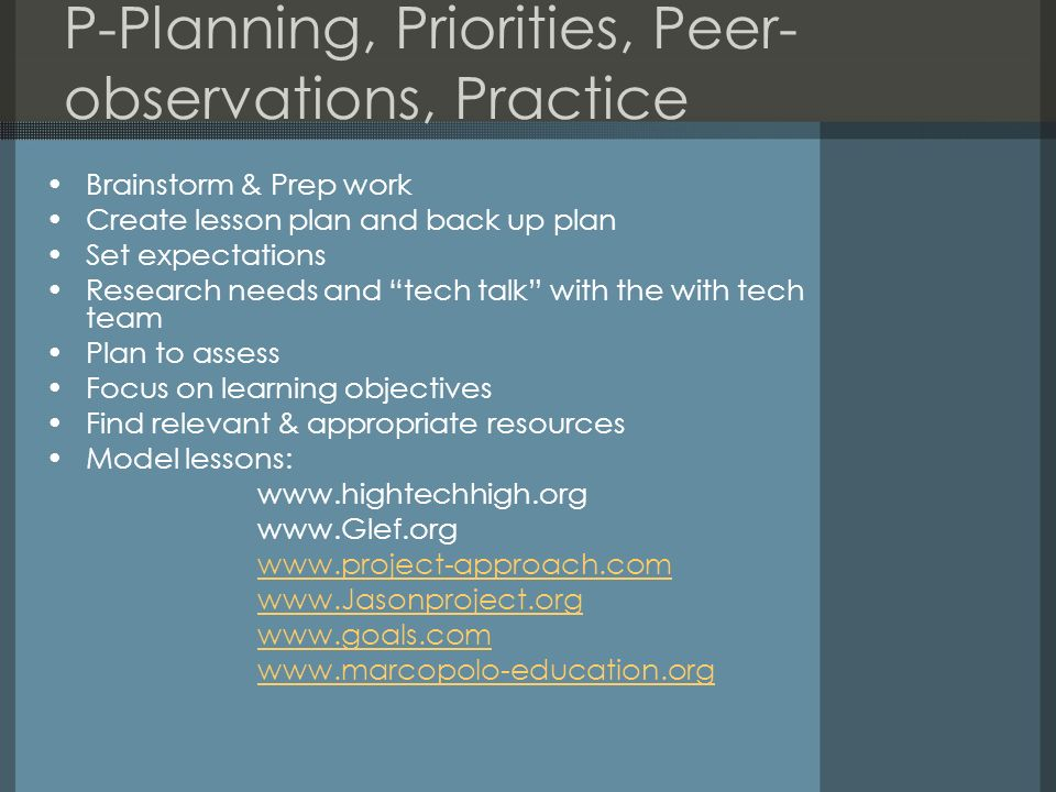 P-Planning, Priorities, Peer- observations, Practice Brainstorm & Prep work Create lesson plan and back up plan Set expectations Research needs and te