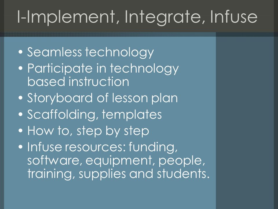 I-Implement, Integrate, Infuse Seamless technology Participate in technology based instruction Storyboard of lesson plan Scaffolding, templates How to