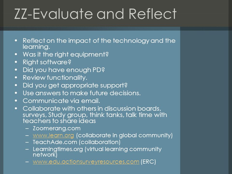 ZZ-Evaluate and Reflect Reflect on the impact of the technology and the learning. Was it the right equipment? Right software? Did you have enough PD?