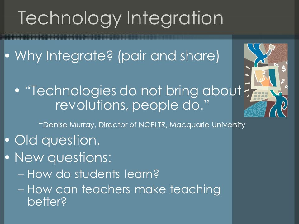 Technology Integration Why Integrate? (pair and share) Technologies do not bring about revolutions, people do. - Denise Murray, Director of NCELTR, Ma