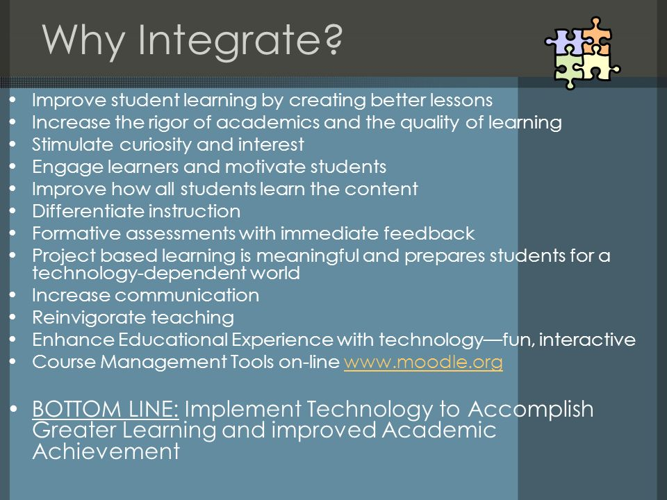 Why Integrate? Improve student learning by creating better lessons Increase the rigor of academics and the quality of learning Stimulate curiosity and