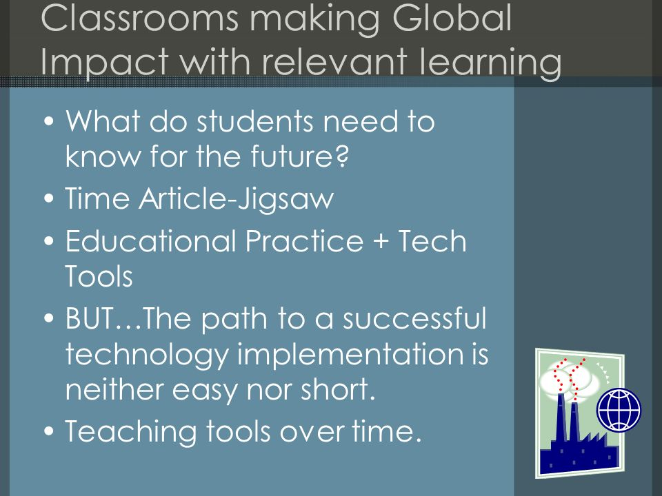 Classrooms making Global Impact with relevant learning What do students need to know for the future? Time Article-Jigsaw Educational Practice + Tech T
