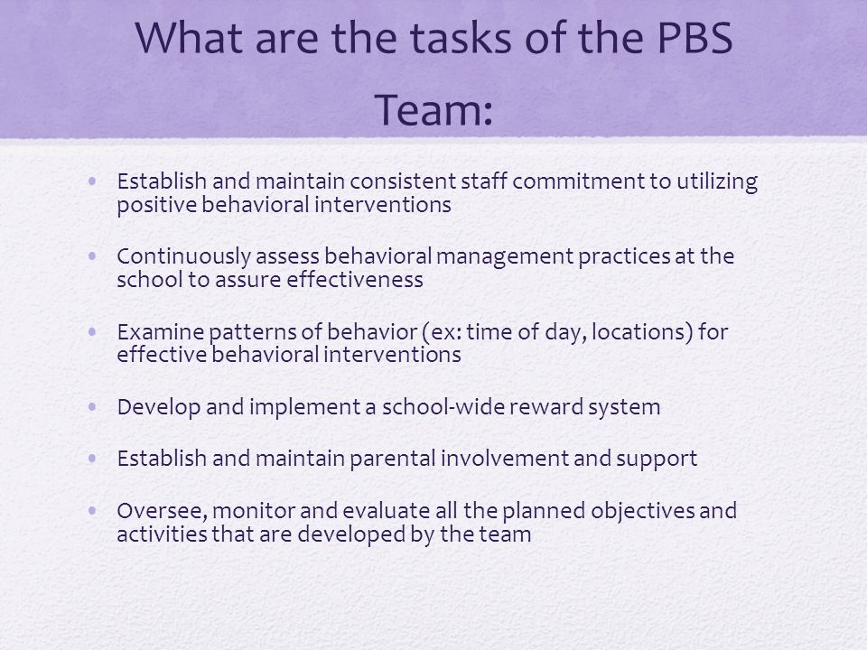 What are the tasks of the PBS Team: Establish and maintain consistent staff commitment to utilizing positive behavioral interventions Continuously assess behavioral management practices at the school to assure effectiveness Examine patterns of behavior (ex: time of day, locations) for effective behavioral interventions Develop and implement a school-wide reward system Establish and maintain parental involvement and support Oversee, monitor and evaluate all the planned objectives and activities that are developed by the team