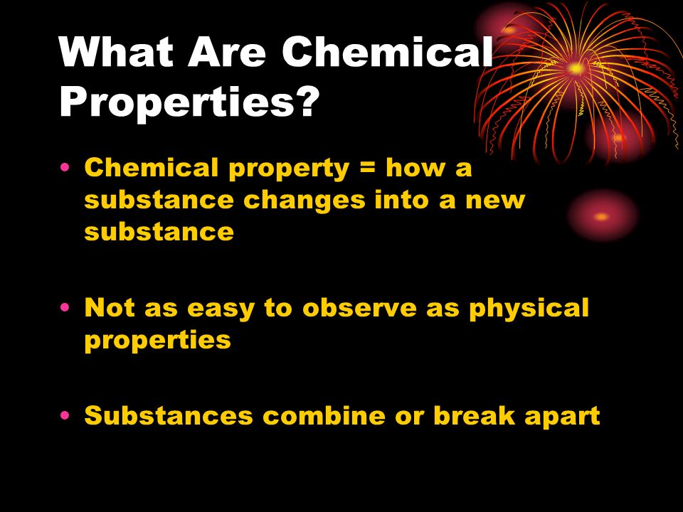 What Are Chemical Properties? Chemical property = how a substance changes into a new substance Not as easy to observe as physical properties Substance