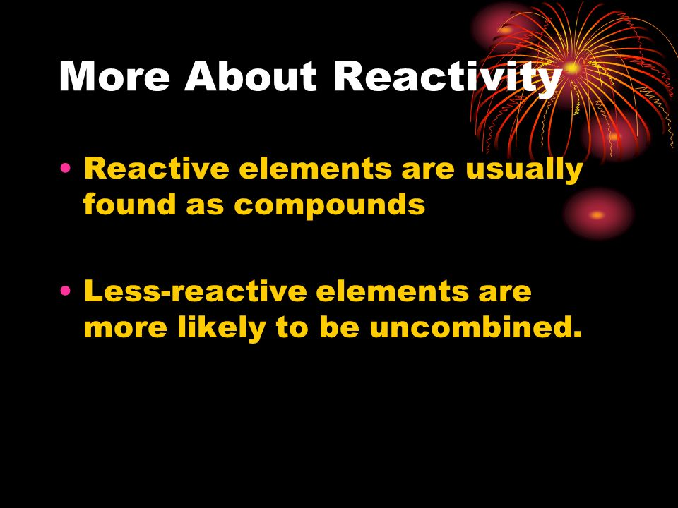 More About Reactivity Reactive elements are usually found as compounds Less-reactive elements are more likely to be uncombined.