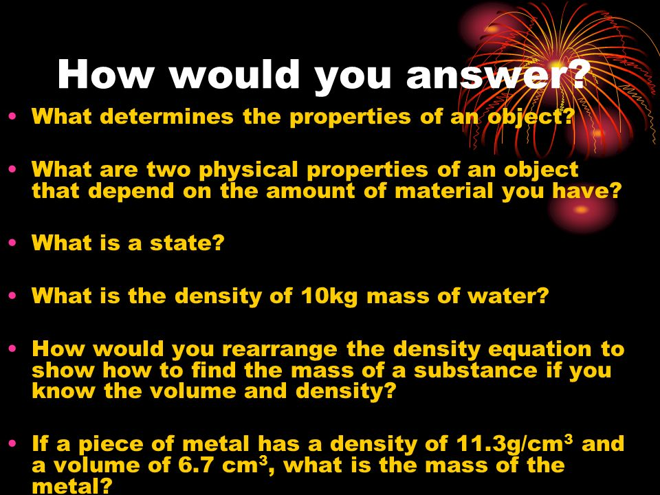 How would you answer? What determines the properties of an object? What are two physical properties of an object that depend on the amount of material
