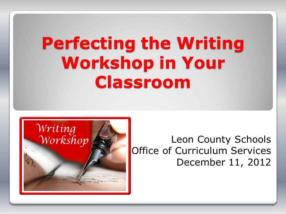 Perfecting the Writing Workshop in Your Classroom Leon County Schools Office of Curriculum Services December 11, 2012