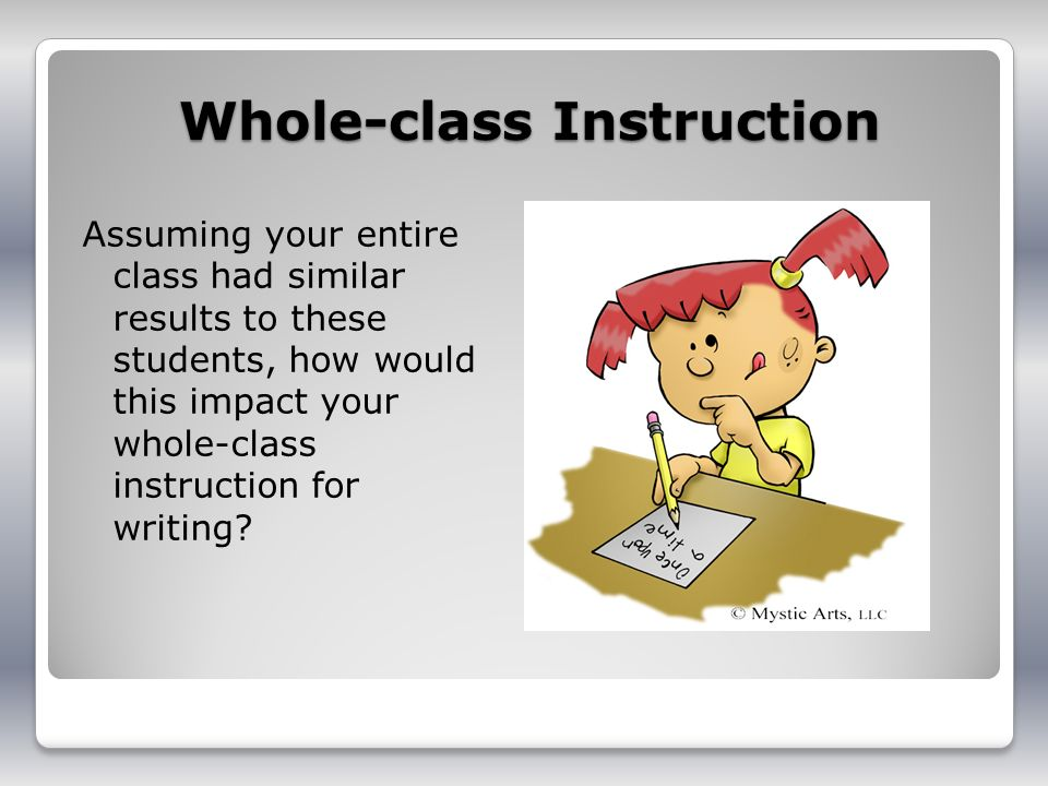 Whole-class Instruction Assuming your entire class had similar results to these students, how would this impact your whole-class instruction for writing