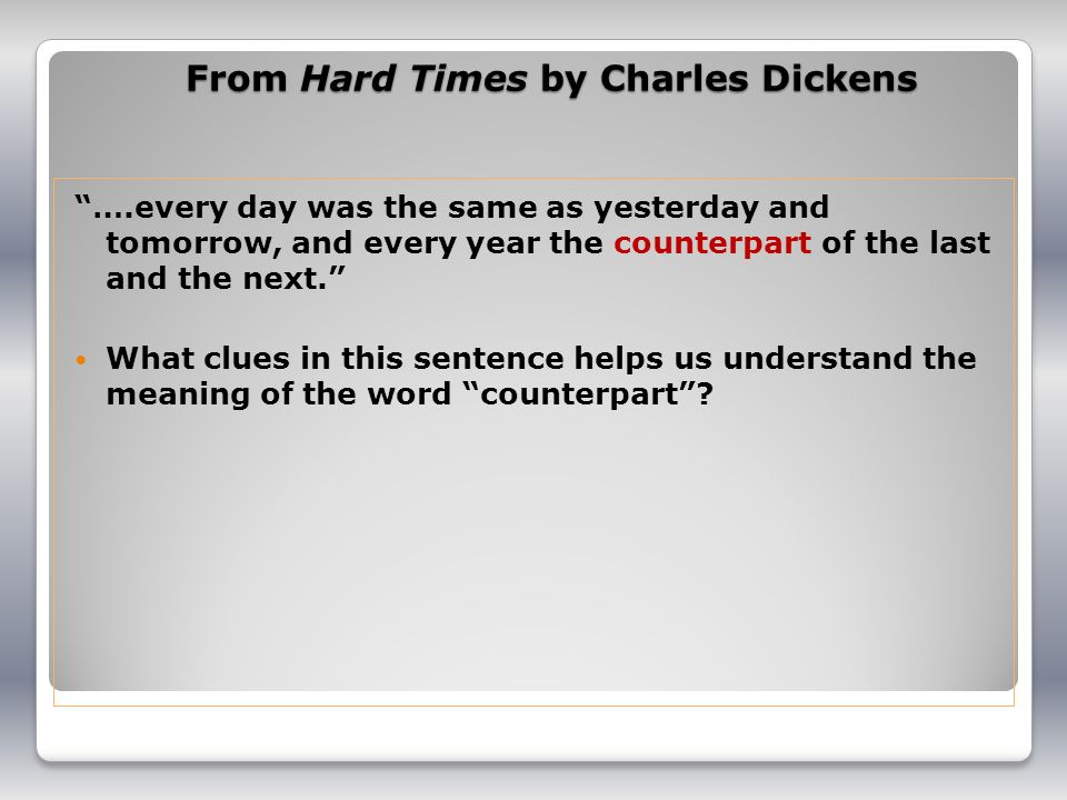 From Hard Times by Charles Dickens ….every day was the same as yesterday and tomorrow, and every year the counterpart of the last and the next.