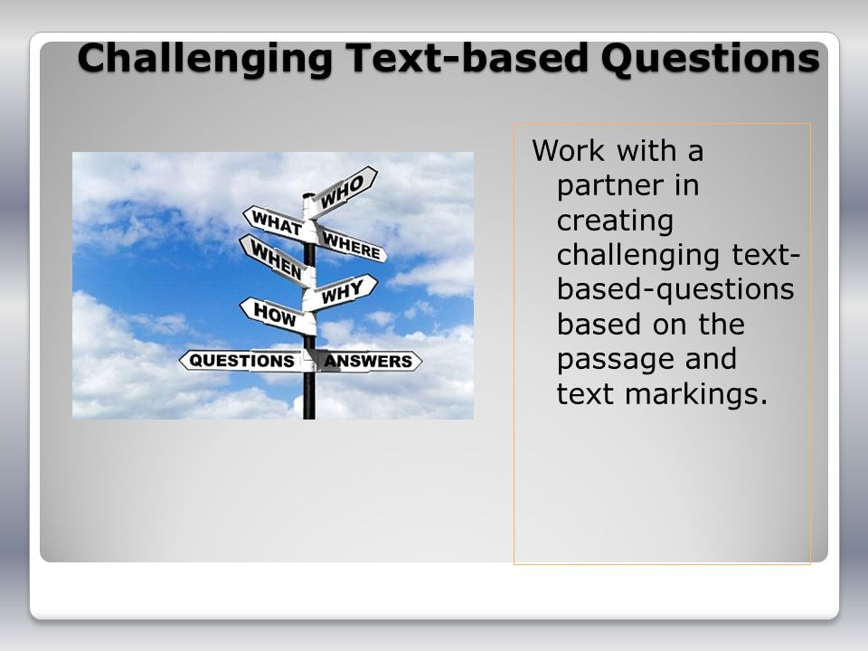 Challenging Text-based Questions Work with a partner in creating challenging text- based-questions based on the passage and text markings.