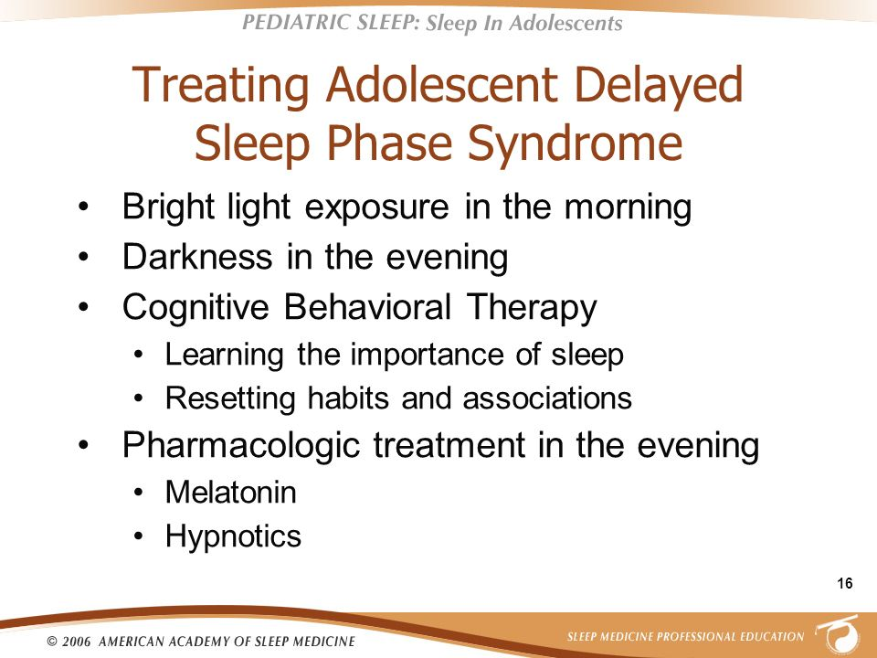 16 Treating Adolescent Delayed Sleep Phase Syndrome Bright light exposure in the morning Darkness in the evening Cognitive Behavioral Therapy Learning