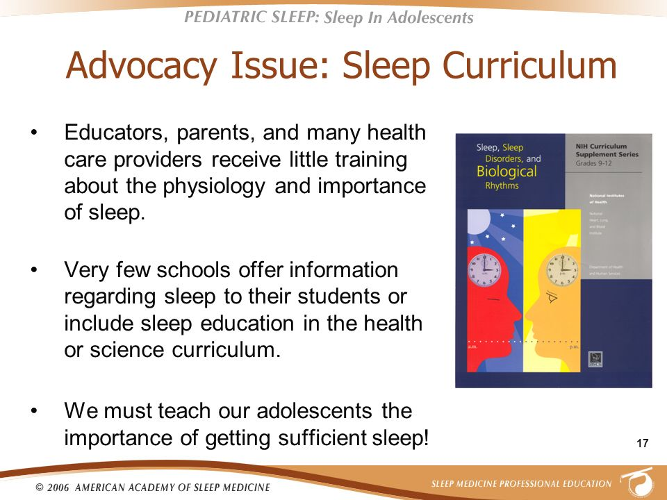 17 Advocacy Issue: Sleep Curriculum Educators, parents, and many health care providers receive little training about the physiology and importance of