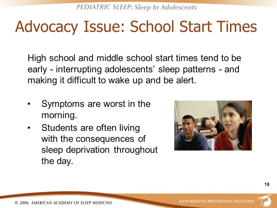 18 Advocacy Issue: School Start Times Symptoms are worst in the morning. Students are often living with the consequences of sleep deprivation througho