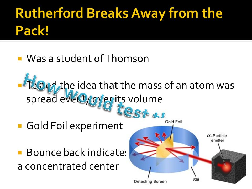 Was a student of Thomson Tested the idea that the mass of an atom was spread evenly over its volume Gold Foil experiment Bounce back indicates a concentrated center