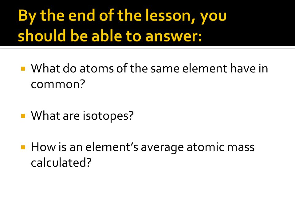 What do atoms of the same element have in common.What are isotopes.