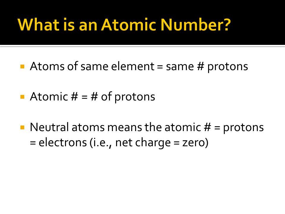 Atoms of same element = same # protons Atomic # = # of protons Neutral atoms means the atomic # = protons = electrons (i.e., net charge = zero)
