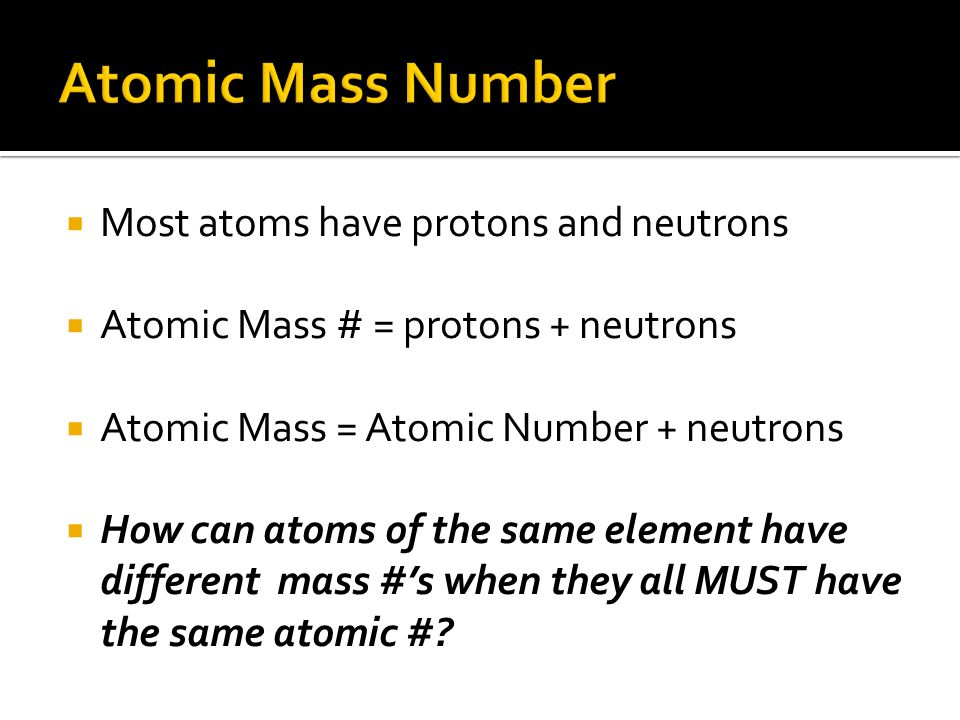 Most atoms have protons and neutrons Atomic Mass # = protons + neutrons Atomic Mass = Atomic Number + neutrons How can atoms of the same element have