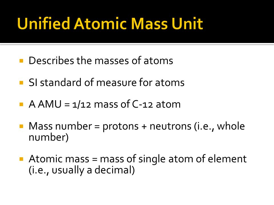 Describes the masses of atoms SI standard of measure for atoms A AMU = 1/12 mass of C-12 atom Mass number = protons + neutrons (i.e., whole number) Atomic mass = mass of single atom of element (i.e., usually a decimal)