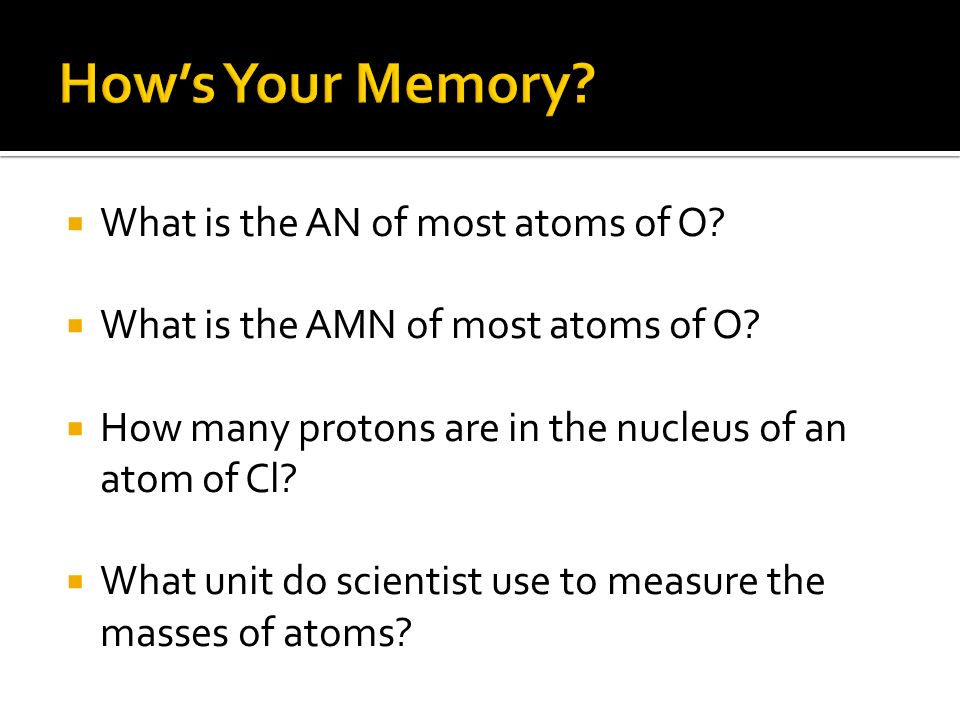 What is the AN of most atoms of O? What is the AMN of most atoms of O? How many protons are in the nucleus of an atom of Cl? What unit do scientist us