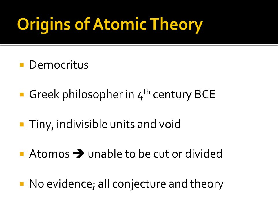 Democritus Greek philosopher in 4 th century BCE Tiny, indivisible units and void Atomos unable to be cut or divided No evidence; all conjecture and theory