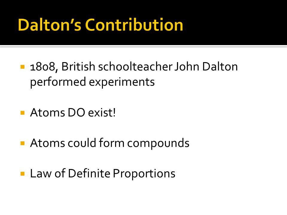 1808, British schoolteacher John Dalton performed experiments Atoms DO exist! Atoms could form compounds Law of Definite Proportions