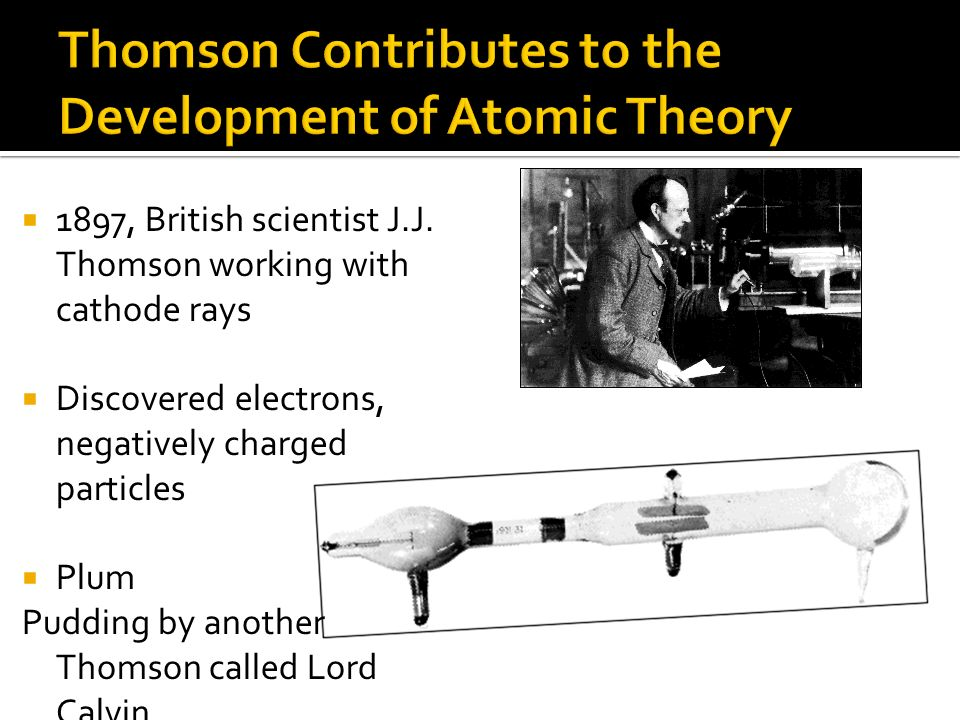 1897, British scientist J.J. Thomson working with cathode rays Discovered electrons, negatively charged particles Plum Pudding by another Thomson call