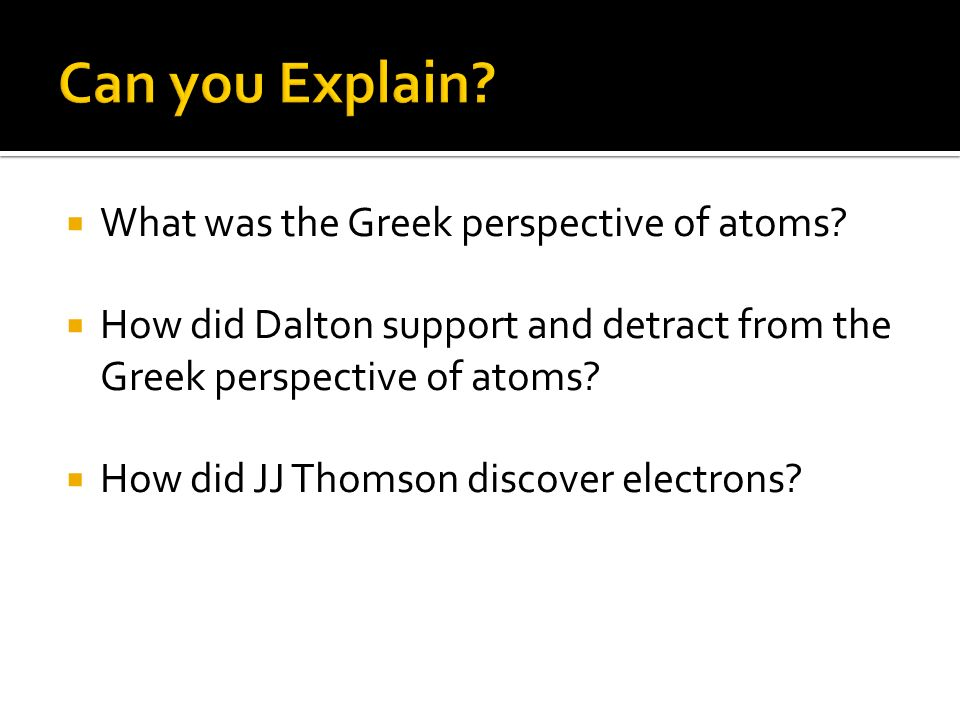 What was the Greek perspective of atoms? How did Dalton support and detract from the Greek perspective of atoms? How did JJ Thomson discover electrons