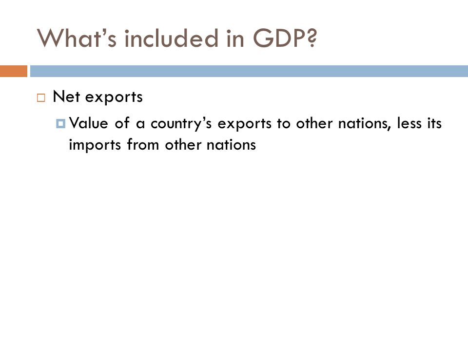 Whats included in GDP? Net exports Value of a countrys exports to other nations, less its imports from other nations