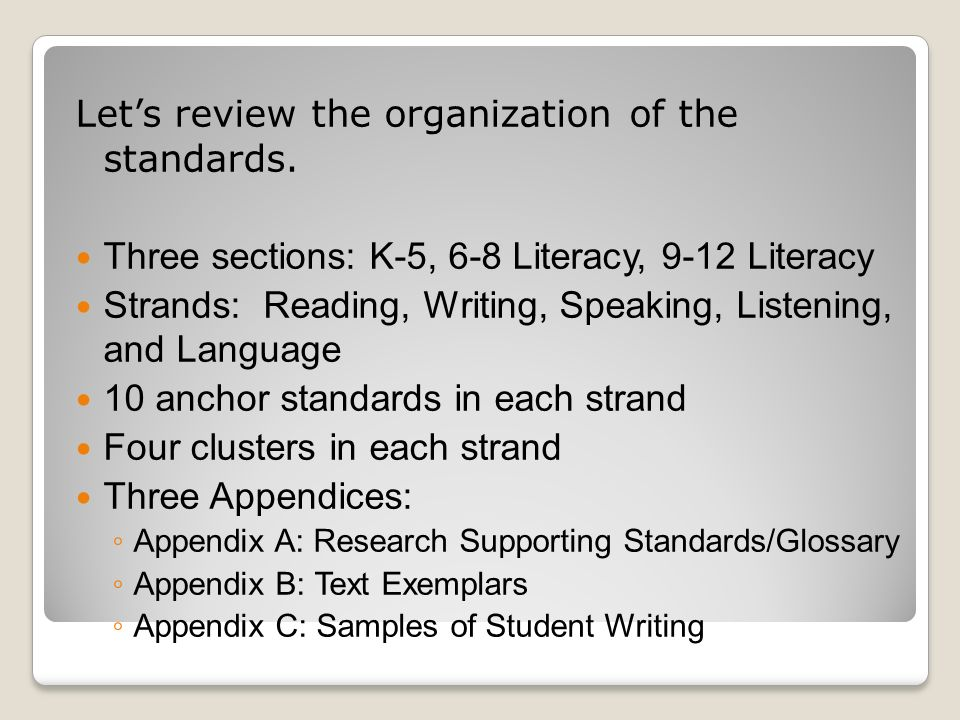 Lets review the organization of the standards. Three sections: K-5, 6-8 Literacy, 9-12 Literacy Strands: Reading, Writing, Speaking, Listening, and La