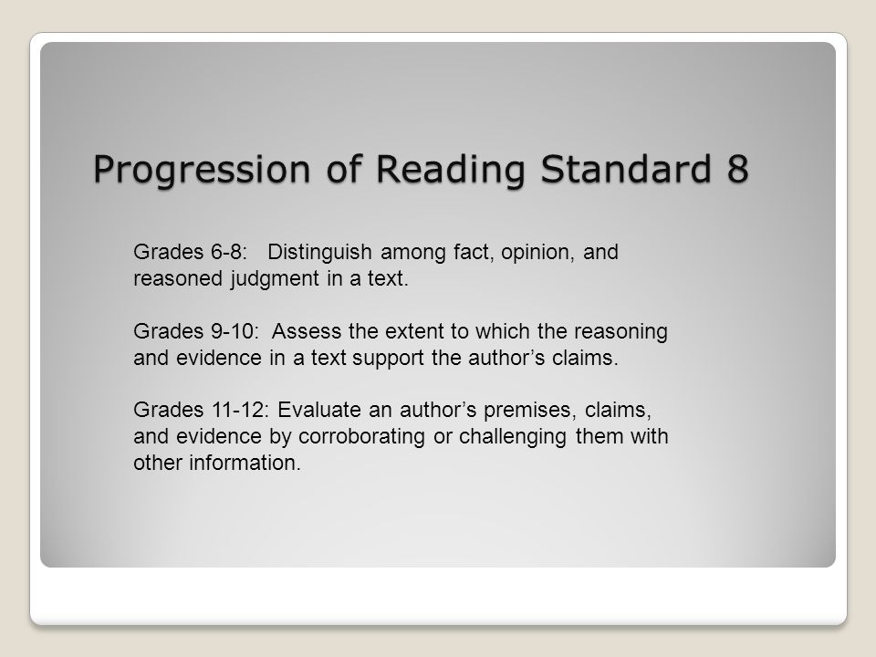 Progression of Reading Standard 8 Grades 6-8: Distinguish among fact, opinion, and reasoned judgment in a text. Grades 9-10: Assess the extent to whic