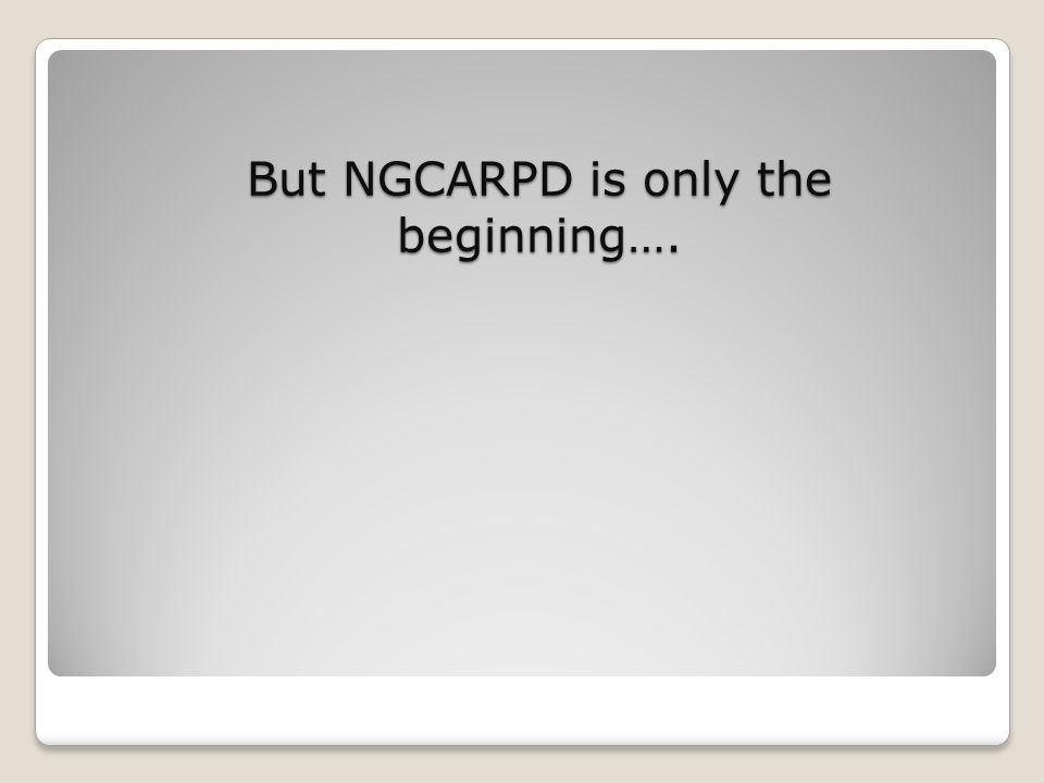 But NGCARPD is only the beginning….