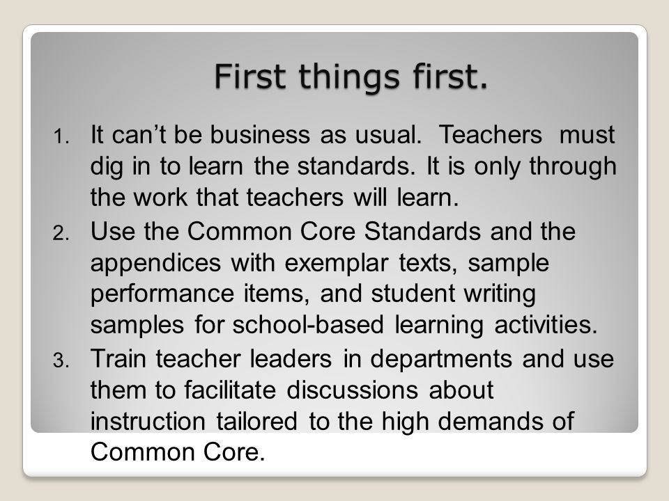 First things first. 1. It cant be business as usual. Teachers must dig in to learn the standards. It is only through the work that teachers will learn