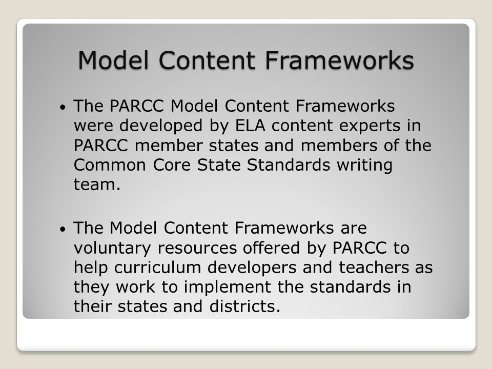 Model Content Frameworks The PARCC Model Content Frameworks were developed by ELA content experts in PARCC member states and members of the Common Cor