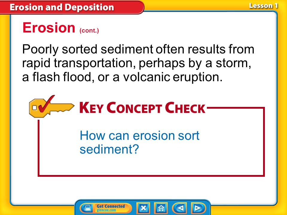 Lesson 1-2 Erosion also affects the level of sorting separating of items into groups according to one or more propertiesof sediment. Sediment is often