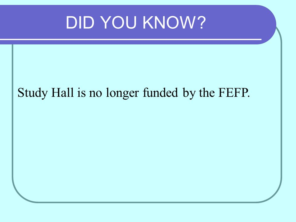 DID YOU KNOW Study Hall is no longer funded by the FEFP.