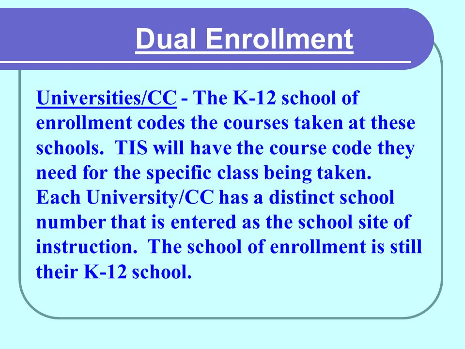 Dual Enrollment Universities/CC - The K-12 school of enrollment codes the courses taken at these schools.