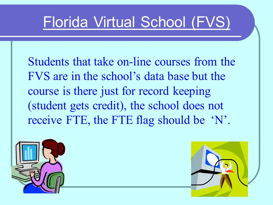 Florida Virtual School (FVS) Students that take on-line courses from the FVS are in the schools data base but the course is there just for record keeping (student gets credit), the school does not receive FTE, the FTE flag should be N.